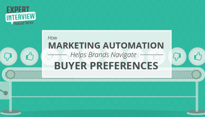 Expert Interview: How Marketing Automation Helps Brands Navigate Buyer Preferences