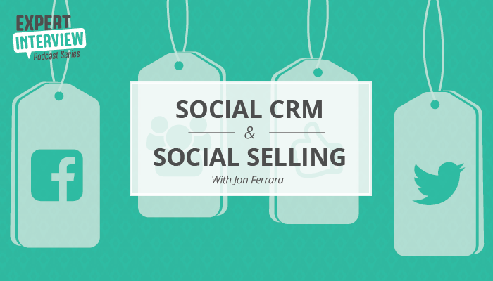 Expert Interview: Social CRM and Social Selling with Jon Ferrara