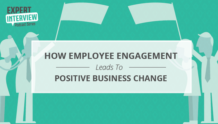 Expert Interview: How Employee Engagement Leads to Positive Business Change