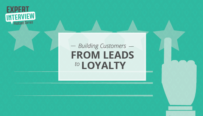 Expert Interview: Building Customers from Leads to Loyalty