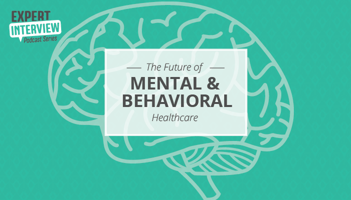 Expert Interview: The Future of Mental and Behavioral Healthcare