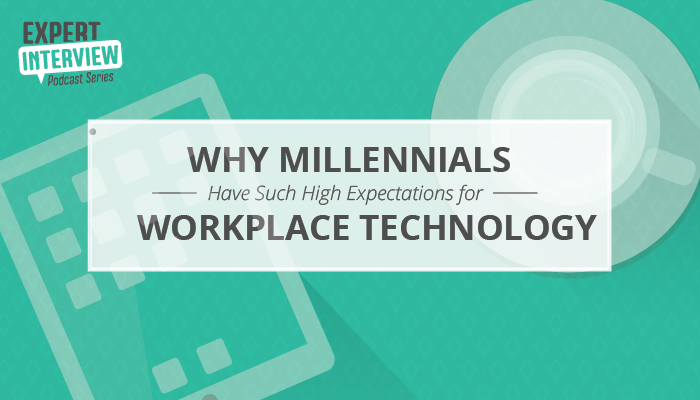 Expert Interview: Why Millennials Have Such High Expectations for Workplace Technology