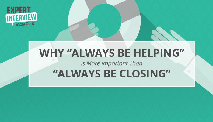 "Expert Interview: Why ""Always be Helping"" Is More Important Than ""Always Be Closing"""