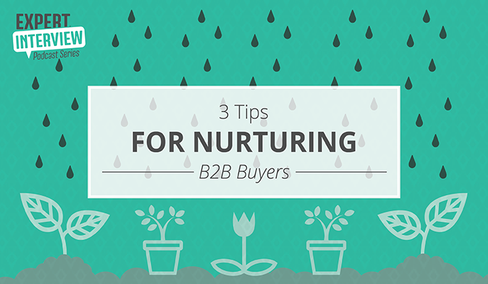 Expert Interview: 3 Tips for Nurturing B2B Buyers